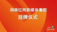 [全程视频]湖南红网新媒体集团挂牌仪式