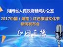 【全程回放】2017中国(湖南)红色旅游文化节新闻发布会