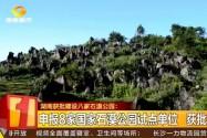 湖南获批建设八家石漠公园:申报8家石漠公园试点单位 获批建设