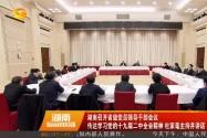 [奋斗吧 新湖南]湖南召开省级党员领导干部会议 传达学习党的十九届二中全会精神 杜家毫主持并讲话