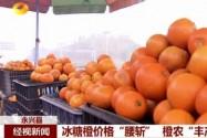 """永兴县:冰糖橙价格""""腰斩"""" 橙农""""丰产不丰收"""""""