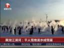 [视频]黑龙江漠河:千人雪地泼水成雪雾