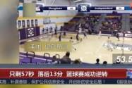 [视频]只剩57秒 落后13分 篮球赛成功逆转