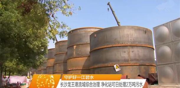 [守护好一江碧水]长沙龙王港流域综合治理 净化站可日处理2万吨污水